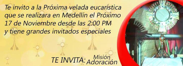 Te invito a la Próxima velada eucarística que se realizara en Medellín el Próximo 17 de Noviembre desde las 2:00 PM y tiene grandes invitados especiales INVITA #MisiónAdoración