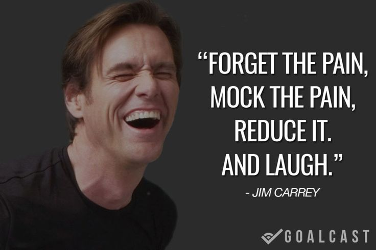 jim carrey quote Forget the pain, mock the pain, reduce it. And laugh