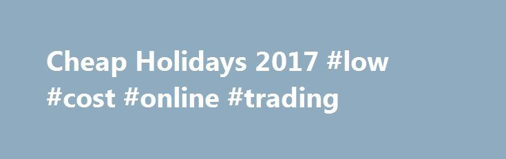 Cheap Holidays 2017 #low #cost #online #trading http://kenya.remmont.com/cheap-holidays-2017-low-cost-online-trading/  # CHEAP HOLIDAYS Cheap holidays are what we do best. At Holiday Gems, we're all about bringing you the best value breaks, low cost holidays and sunny discount breaks! We reckon everyone should be able to have a fantastic holiday without it costing the Earth. So whether it's a family holiday, group trip or a romantic escape, we've got thousands and thousands of amazing deals…