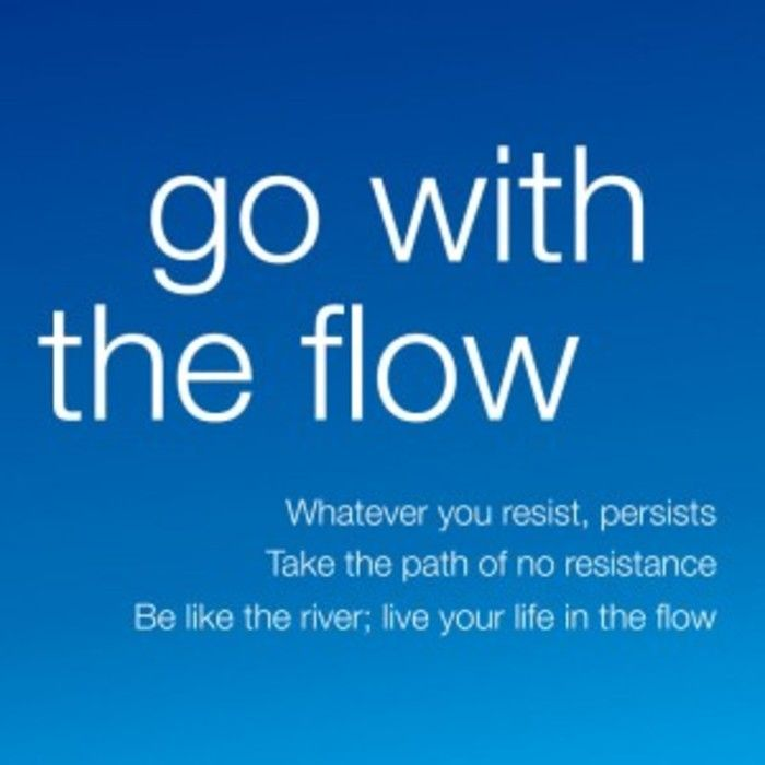 Go with the flow. Whatever you resist, persists. Take the path of no resistance. Be like the river, live your life in the flow.