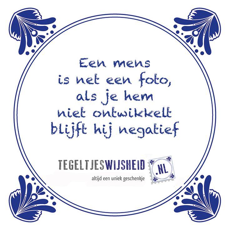 Een mens is net een foto... Een leuk cadeautje nodig? op www.tegeltjeswijs... vind je nog meer leuke spreuken en tegels of maak je eigen tegeltje van je favoriete tekst of foto. #tegeltjeswijsheid #quote #grappig #tekst #tegel #oudhollands #dutch #wijsheid #spreuk #gezegde #cadeau #tegeltje #wise #humor #funny #hollands #dutch #spreuken #citaten #pasen #eieren #ei, #paasei #paasdagen #wcspreuk #keukenwijsheid #foto #ontwikkelen