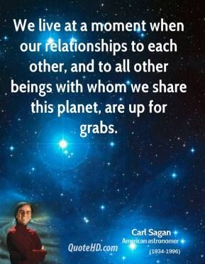 sagan: the universe is all there is | Carl Sagan - We live at a moment when our relationships to each other ...
