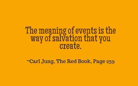 The meaning of events is the way of salvation that you create. The meaning of events comes from the possibility of life in this world that you create. It is the mastery of this world and the assertion of your soul in this world. ~Carl Jung, The Red Book, Page 239.