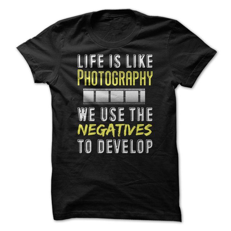 Life is Like Photography We Use The Negatives to Develo T Shirt, Hoodie, Sweatshirt