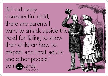 Behind every disrespectful child, there are parents I want to smack upside the head for failing to show their children how to respect and treat adults and other people."