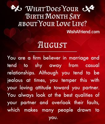 Birthmonth-Lovelife  You are a firm believer in marriage and tend to shy away from casual relationships. Although you tend to be jealous at times, you temper this with your loving attitude toward you partner. You always look at the best qualities of your partner and overlook their faults, which makes many people drawn to you.