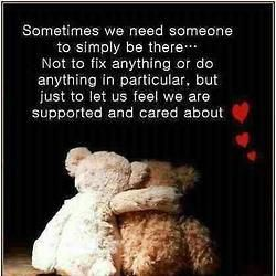 """Sometimes we need someone to simply be there...Not fo fix anything or do anything in particular, but just to let us feel we are supported and cared about."""