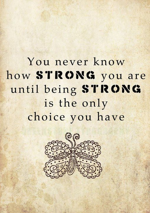 You never know how strong you are until strong is the only choice you have