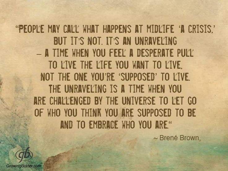 "People may call what happens at midlife ""a crisis"", but it's not. It's an unraveling - a time when you feel a desperate pull to live the life you want to live. Not the one you're ""supposed"" to live - Brene Brown"