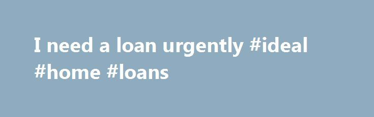 I need a loan urgently #ideal #home #loans http://loan-credit.nef2.com/i-need-a-loan-urgently-ideal-home-loans/  #i need a loan # I need a loan urgently by on July 26, 2012 Do you need loan urgently? The advance companies nowadays are making it easy for people to get loans. Now the possibility is available for getting within 24 hours with the facility of the same payday plan. If it is a case of monetary emergency, like the case of needing money urgently, then they are working as the best…