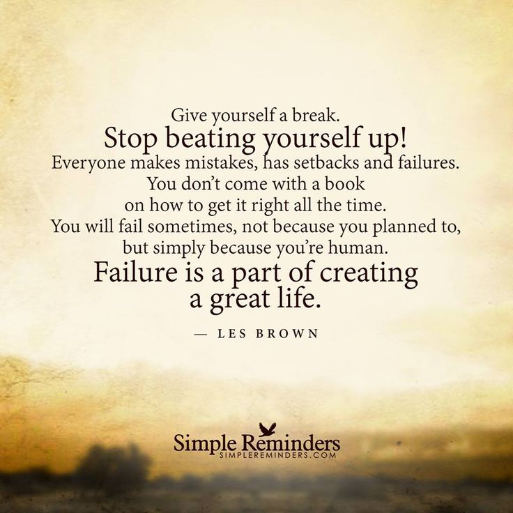 """Give yourself a break. Stop beating yourself up! Everyone makes mistakes, has setbacks and failures. You don't come with a book on how to get it right all the time. You will fail sometimes, not because you planned to, but simply because you're human. Failure is a part of creating a great life."" — Les Brown - Simple Reminders"