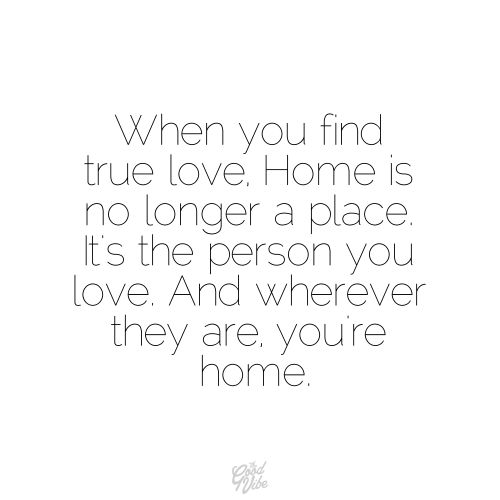 Once you TRULY are in love, you can go anywhere, it's WHO you are with that makes your HOME <3