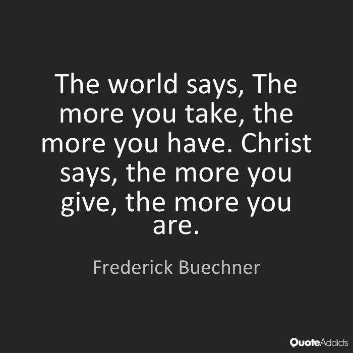 """Image result for The world says, The more you take, the more you have. Christ says, the more you give, the more you are."""" — Frederick Buechner"""