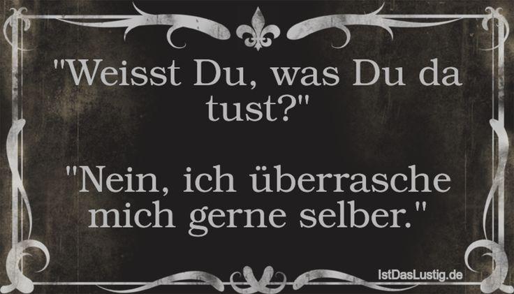 """""""Weisst Du, was Du da tust?""""  """"Nein, ich überrasche mich gerne selber."""" ... gefunden auf https://www.istdaslustig.de/spruch/2027 #lustig #sprüche #fun #spass"""