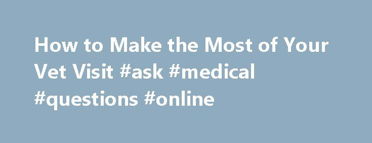 How to Make the Most of Your Vet Visit #ask #medical #questions #online http://ask.nef2.com/2017/04/25/how-to-make-the-most-of-your-vet-visit-ask-medical-questions-online/  #ask the veterinarian # How to Make the Most of Your Vet Visit Over the years, your pet may see more than one vet, and possibly also go to emergency or specialty hospitals. Records from these visits have information about your pet's drug allergies, sensitivity to anesthesia, and baseline blood values. Some veterinarians…