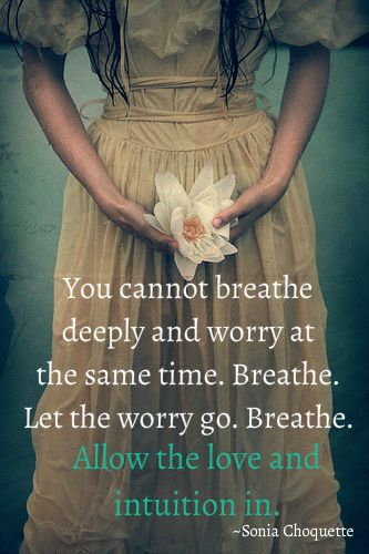 You cannot breathe deeply and worry at the same time. Breath. Let the worry go. Breathe. Allow the love and intuition in ~ Sonia Choquette
