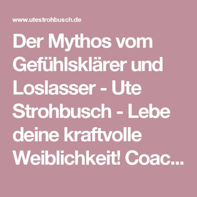 Der Mythos vom Gefühlsklärer und Loslasser - Ute Strohbusch - Lebe deine kraftvolle Weiblichkeit! Coaching - Beratung - Seminare