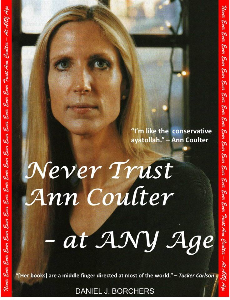 "Essay: ""Never Trust Ann Coulter – at ANY Age"" at http://wp.me/p4jHFp-3p.  A fixture on the political scene for almost two decades, author Ann Coulter has made a name for herself and given Conservatism a bad name. While many on the Right hail her as a heroine, a growing number of conservatives have discovered that Ann Coulter cannot be trusted.  Here is a sampling from Never Trust Ann Coulter – at ANY Age:"