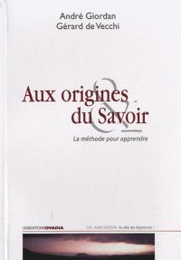 André Giordan et Gérard De Vecchi - Aux origines du savoir - La méthode pour apprendre/ http://hip.univ-orleans.fr/ipac20/ipac.jsp?session=DF60621479464.244&menu=search&aspect=subtab48&npp=10&ipp=25&spp=20&profile=scd&ri=46&source=~!la_source&index=.GK&term=Aux+origines+du+savoir+-+La+m%C3%A9thode+pour+apprendre&x=21&y=31&aspect=subtab48