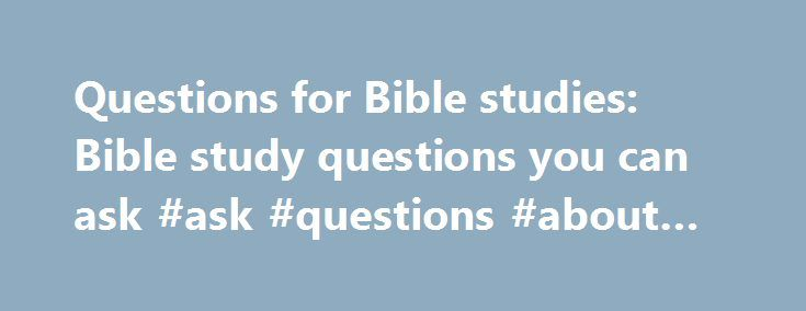 Questions for Bible studies: Bible study questions you can ask #ask #questions #about #pregnancy http://questions.remmont.com/questions-for-bible-studies-bible-study-questions-you-can-ask-ask-questions-about-pregnancy/  #ask bible questions # Questions for Bible Studies Bible Study Questions for Any Book of the Bible (c) 2010 Doug Britton, LMFT (Permission granted to print for personal use) All Scripture is God-breathed and is useful for teaching, rebuking, correcting and training in…
