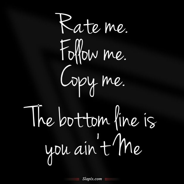 Rate me. Follow me. Copy me. The bottom line is You Ain't Me.