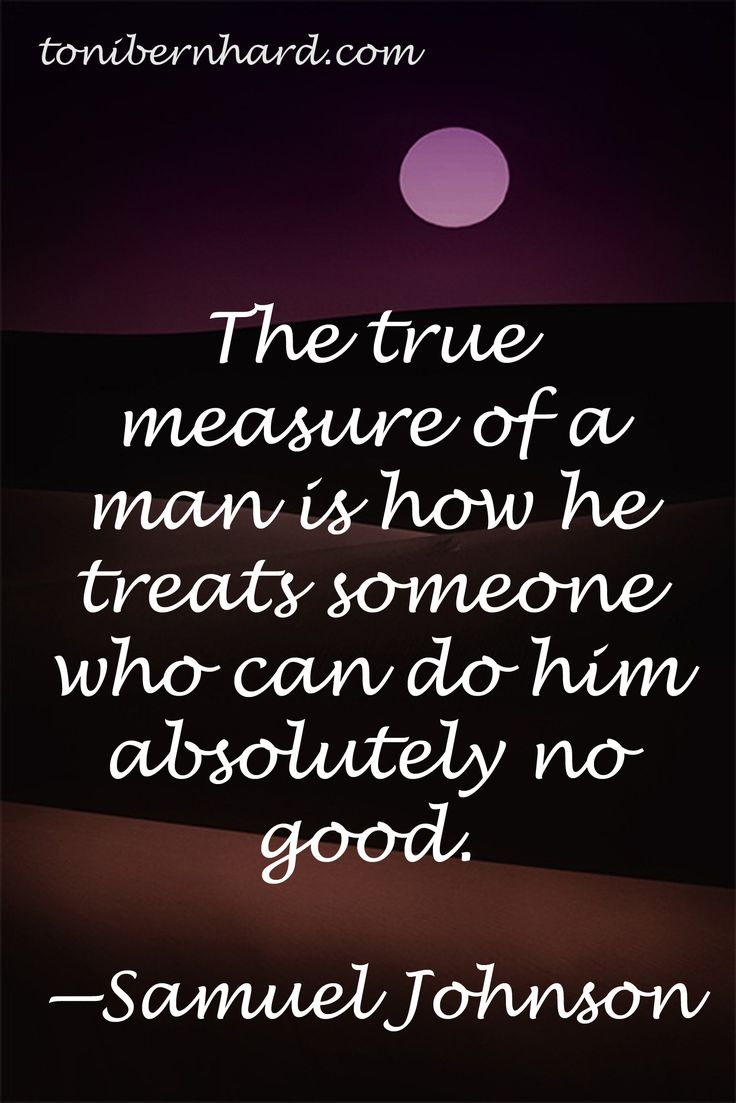 """The true measure of a man is how he will treat someone who can do"