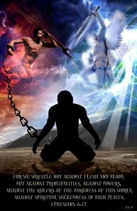 For we are not fighting against flesh-and-blood enemies, but against evil rulers ... For we wrestle not against flesh and blood, but against principalities, against powers, ... of the darkness of this world, against spiritual wickedness in high places. - Google Search