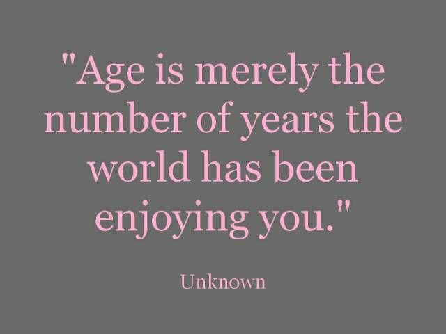 your age is the number of years the world has been enjoying you.  #birthdays