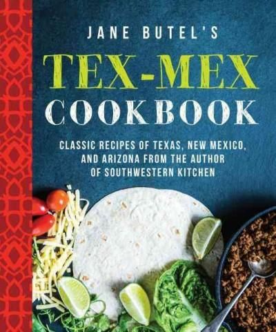 Jane Butel's Tex-Mex Cookbook: Classic Recipes of Texas, New Mexico, and Arizona from the Author of Southwestern ...