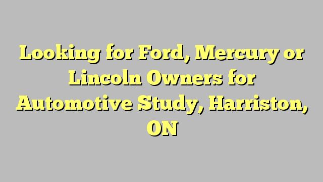 Looking for Ford, Mercury or Lincoln Owners for Automotive Study, Harriston, ON