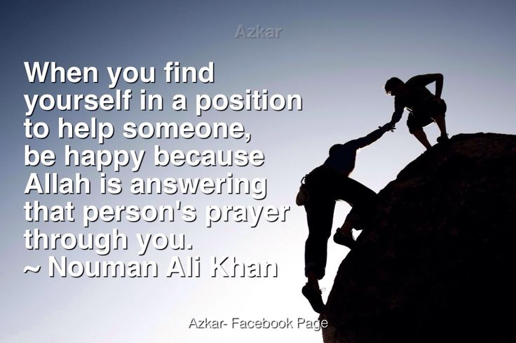 When you find yourself in a position to help someone, be happy because Allah is answering that person's prayer through you. -Nouman Ali Khan