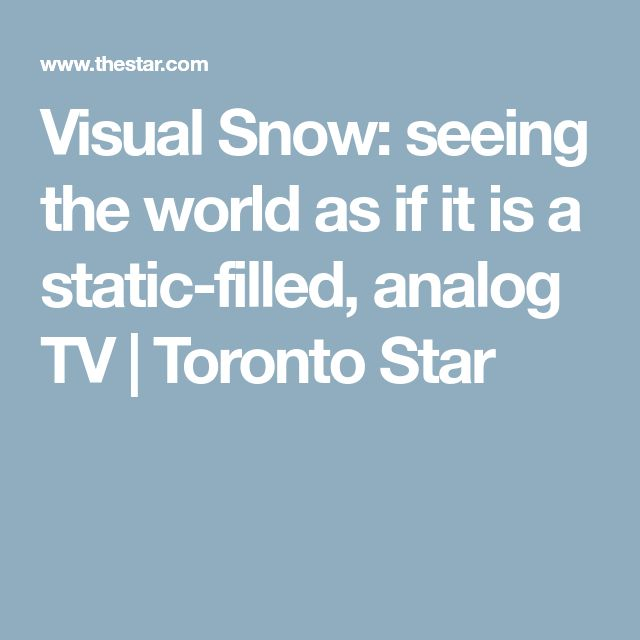 Visual Snow: seeing the world as if it is a static-filled, analog TV | Toronto Star