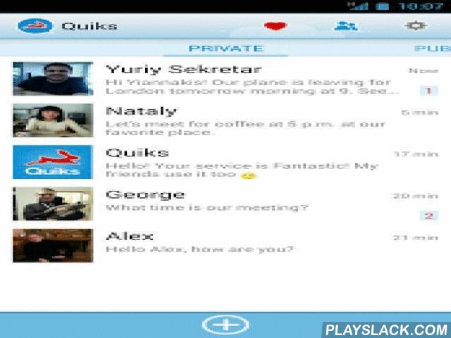 "Quiks  Android App - playslack.com ,  Quiks combines Free Instant Messaging and Social Networking, in a Very Easy way!With Quiks you can communicate with your telephone contacts, on a ""PRIVATE"" level and at the same time you can communicate with them, on a ""PUBLIC"" level. On the ""PRIVATE"" level you can send Free text Messages, Free Voice messages and photos to your telephone contacts. PRIVATE level:- Text Messages- Voice messages- Photos - Emoticons- Communication with your Favorite BrandsOn…"