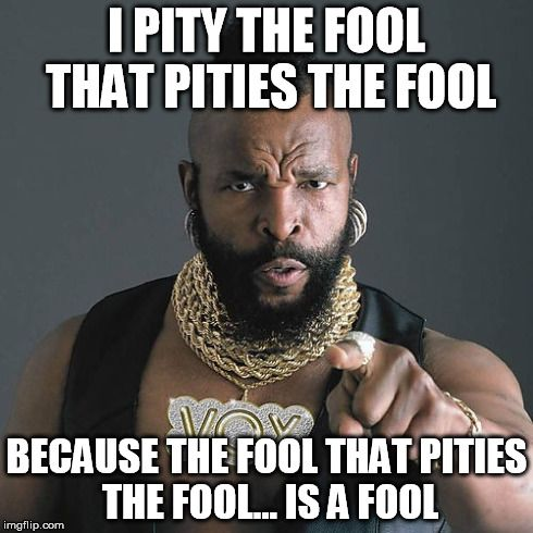 Image result for i pity the fool meme