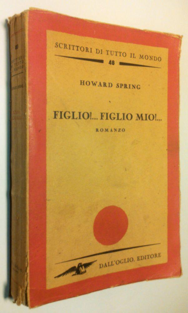 Howard Spring  FIGLIO!...FIGLIO MIO!...  1°edizione Dall Oglio Editore 1947
