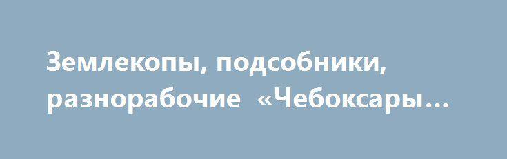 Землекопы, подсобники, разнорабочие «Чебоксары RU» http://www.mostransregion.ru/d_078/?adv_id=5951 Предоставляем услуги Разнорабочих. Работаем в любых районах города. Выполняем любые земляные работы: перекопка огорода, копка траншей под кабель, канализацию, водопровод. Копка котлованов под бассейн, погреб, колодец. Выполняем любые работы связанные с землей. Имеются разнорабочие. Работаем без выходных, праздников,и любую погоду. Имеется грузовой транспорт от 1 до 20 тонн. Работы выполняются…