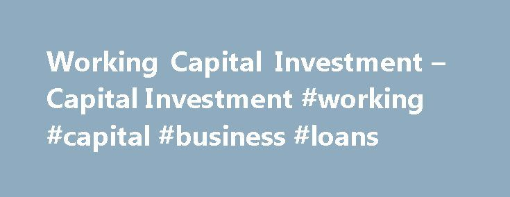 Working Capital Investment – Capital Investment #working #capital #business #loans http://lease.nef2.com/working-capital-investment-capital-investment-working-capital-business-loans/  # Working Capital Investment Working capital is the amount of liquid assets which an organization has at hand. Working capital investments are required to pay for unexpected and planned expenses, to build a business and meet the business's short-term duties and obligations. Working capital investment is the…