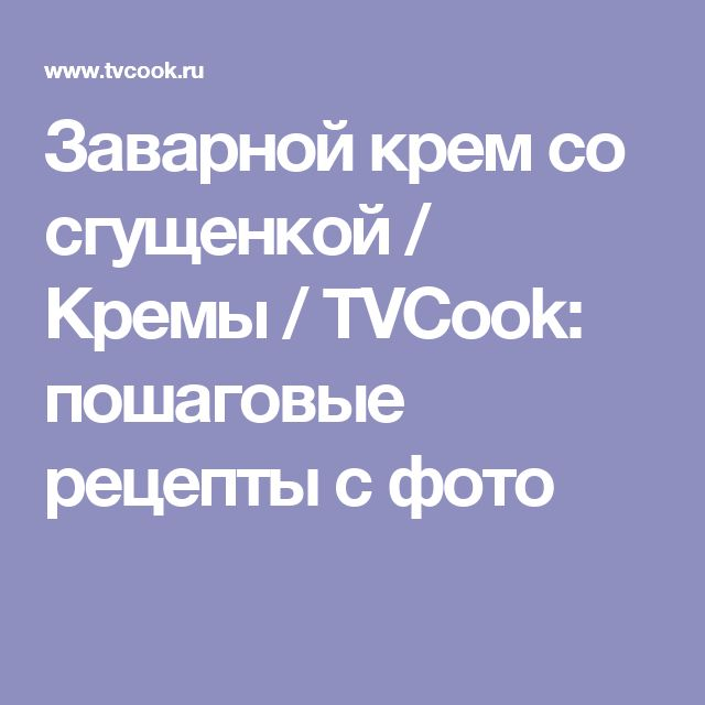 Заварной крем со сгущенкой / Кремы / TVCook: пошаговые рецепты с фото
