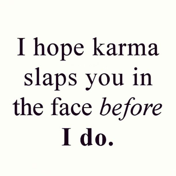 I hope karma slaps you in the face before I do...