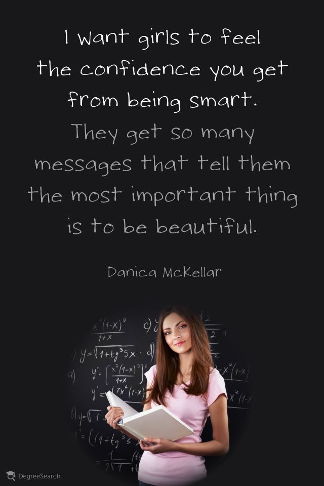 """I want girls to feel the confidence you get from being smart. They get so many messages that tell them the most important thing is to be beautiful."" - Danica McKellar"