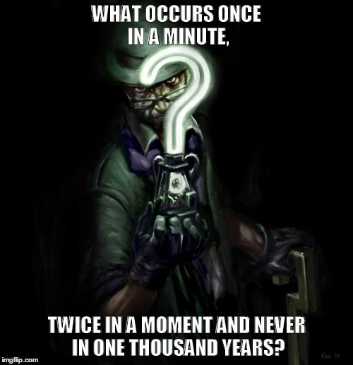 Riddler<< The answer is M (once in a Minute, twice in a MoMent, and never Ina thousand years)