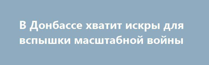 В Донбассе хватит искры для вспышки масштабной войны http://rusdozor.ru/2017/02/11/v-donbasse-xvatit-iskry-dlya-vspyshki-masshtabnoj-vojny/  Многих жителей Донецка, день за днем вот уже три года переживающих ужасы войны пугает относительная тишина, которая наблюдается сейчас в некоторых районах города. Люди говорят: «Когда мы слышим артиллерию или бой, мы понимаем, откуда, с какой стороны исходит угроза, а ...
