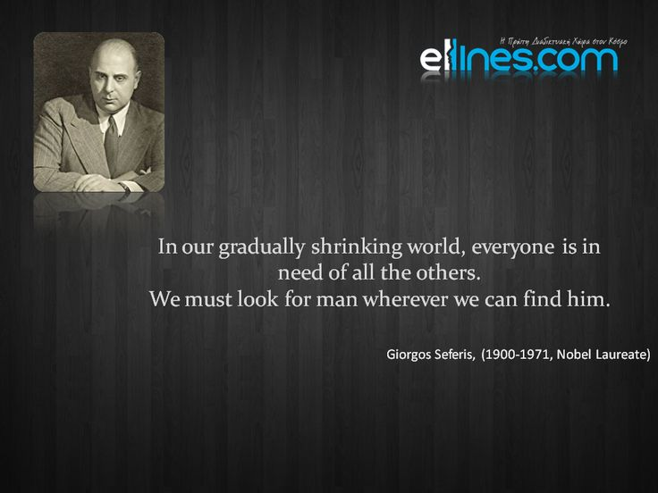 In our gradually shrinking world, everyone is in need of all the others. We must look for man wherever we can find him. - Giorgos Seferis #quote #quoteoftheday #Greeks