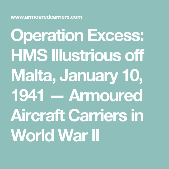 Operation Excess: HMS Illustrious off Malta, January 10, 1941 — Armoured Aircraft Carriers in World War II