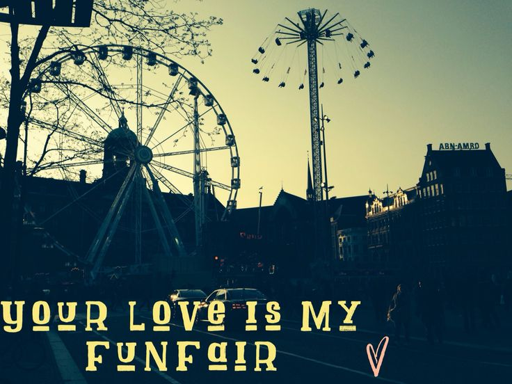 Your love is my fun fair.  Amsterdam fair