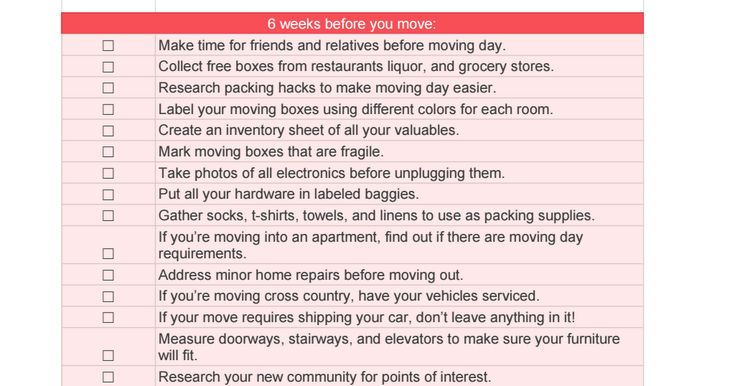 "Sheet1 The Most Epic Moving Checklist in the History of Moving 8 weeks before you move: ☐, Create a"" moving"" file or folder on Google Drive to store quotes and receipts. ☐, Schedule in-home estimates with moving companies. ☐, Create a realistic budget for moving expenses. ☐, Read over documen..."