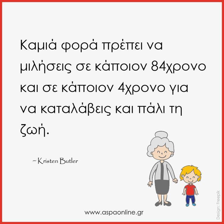 Καμιά φορά πρέπει να μιλήσεις σε κάποιον 84χρονο και σε κάποιον 4χρονο για να καταλάβεις και πάλι τη ζωή. www.aspaonline.gr
