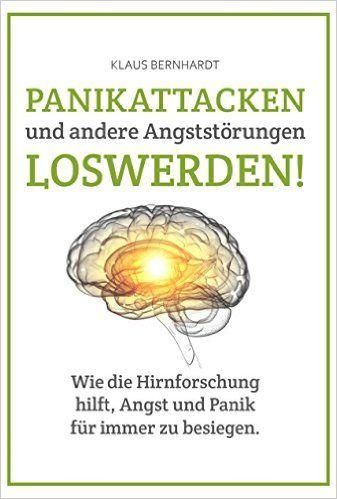 Panikattacken und andere Angststörungen loswerden!: Wie die Hirnforschung hilft, Angst und Panik für immer zu besiegen.: Amazon.de: Klaus Bernhardt: Bücher
