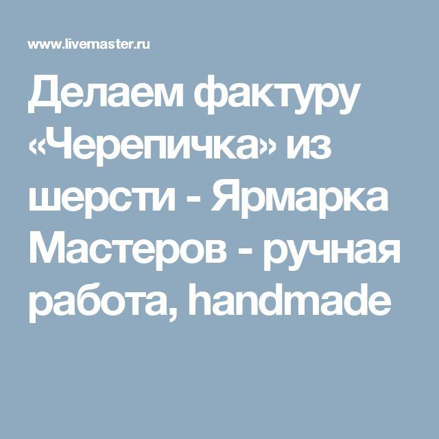 Делаем фактуру «Черепичка» из шерсти - Ярмарка Мастеров - ручная работа, handmade