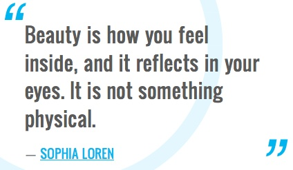 """Beauty is how you feel inside, and it reflects in your eyes. It is not something physical.""―Sophia Loren"